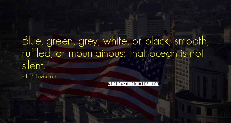 H.P. Lovecraft quotes: Blue, green, grey, white, or black; smooth, ruffled, or mountainous; that ocean is not silent.