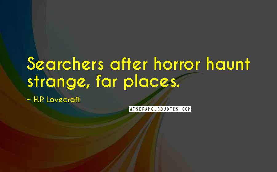 H.P. Lovecraft quotes: Searchers after horror haunt strange, far places.