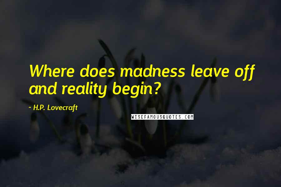 H.P. Lovecraft quotes: Where does madness leave off and reality begin?