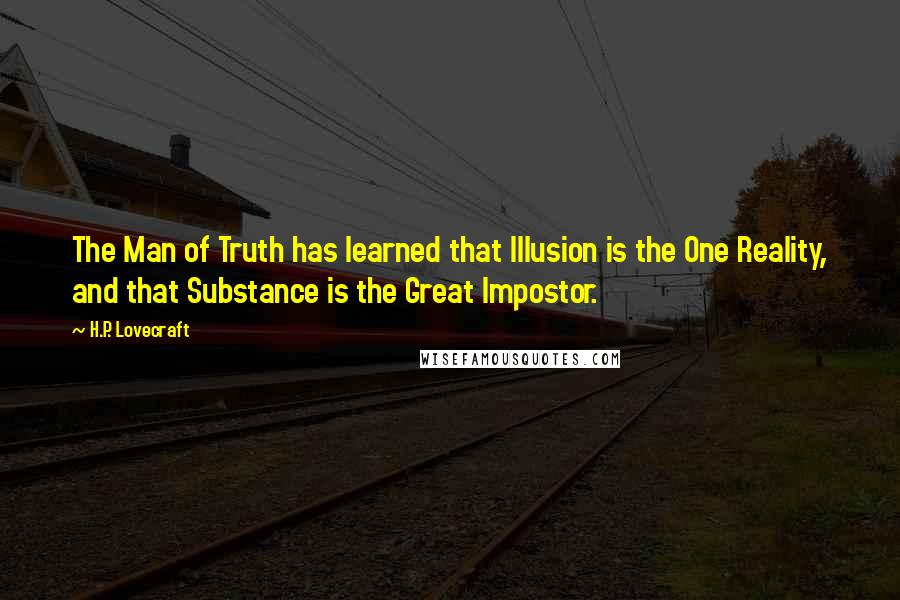 H.P. Lovecraft quotes: The Man of Truth has learned that Illusion is the One Reality, and that Substance is the Great Impostor.