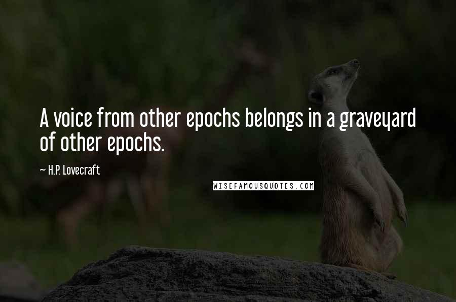 H.P. Lovecraft quotes: A voice from other epochs belongs in a graveyard of other epochs.