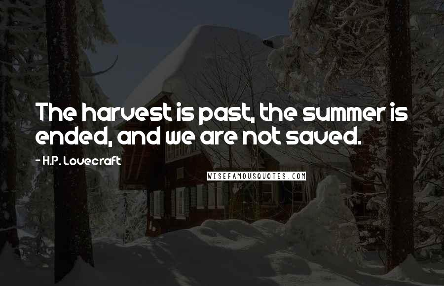 H.P. Lovecraft quotes: The harvest is past, the summer is ended, and we are not saved.