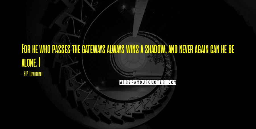 H.P. Lovecraft quotes: For he who passes the gateways always wins a shadow, and never again can he be alone. I