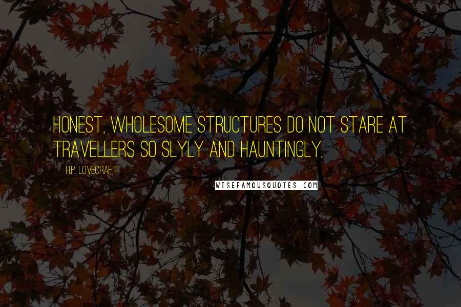 H.P. Lovecraft quotes: Honest, wholesome structures do not stare at travellers so slyly and hauntingly,