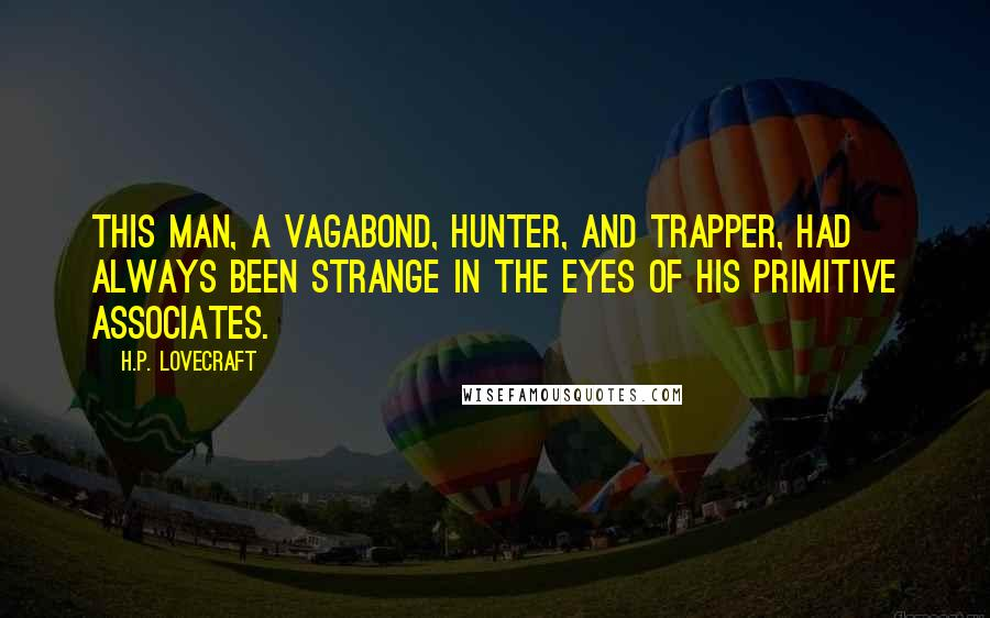 H.P. Lovecraft quotes: This man, a vagabond, hunter, and trapper, had always been strange in the eyes of his primitive associates.