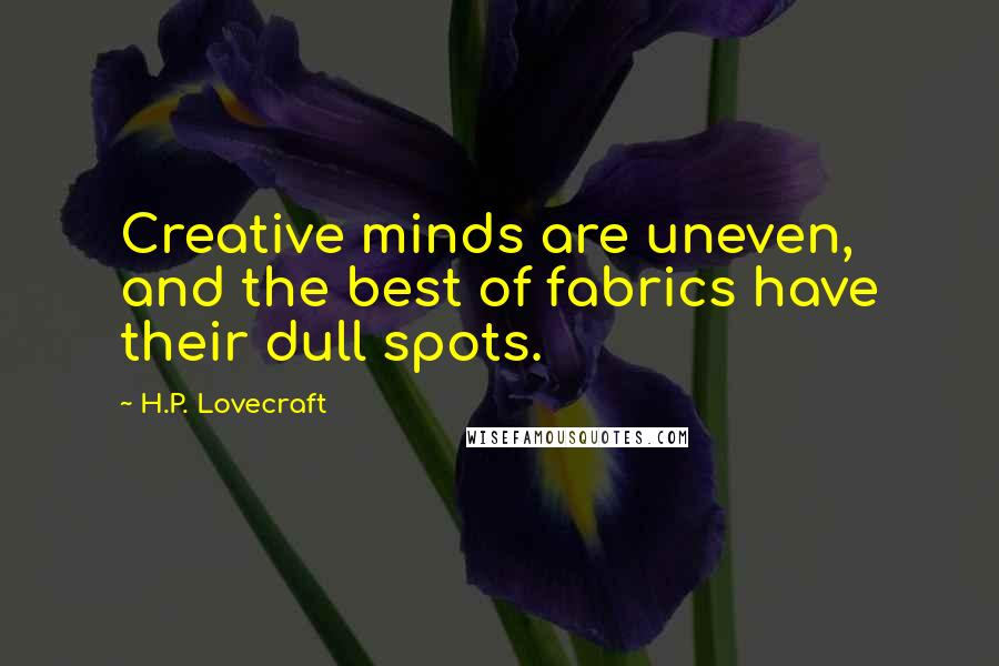 H.P. Lovecraft quotes: Creative minds are uneven, and the best of fabrics have their dull spots.