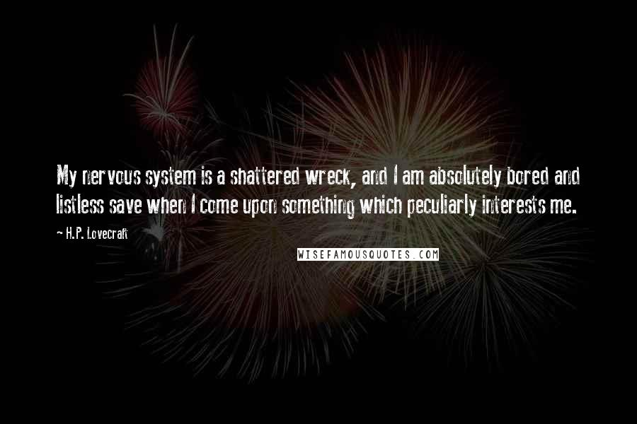 H.P. Lovecraft quotes: My nervous system is a shattered wreck, and I am absolutely bored and listless save when I come upon something which peculiarly interests me.