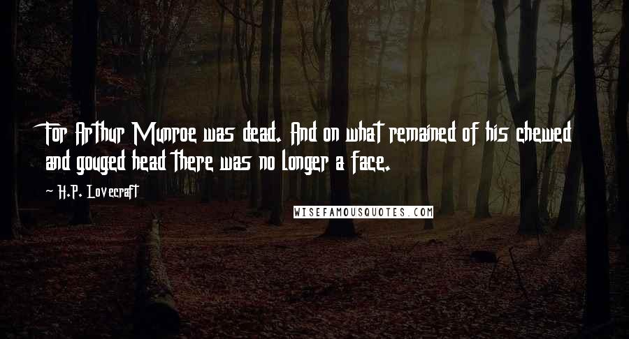 H.P. Lovecraft quotes: For Arthur Munroe was dead. And on what remained of his chewed and gouged head there was no longer a face.