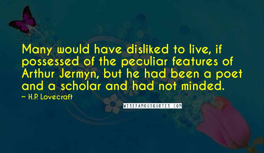H.P. Lovecraft quotes: Many would have disliked to live, if possessed of the peculiar features of Arthur Jermyn, but he had been a poet and a scholar and had not minded.