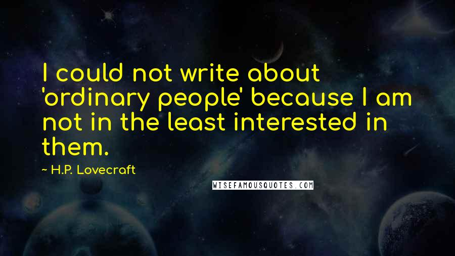 H.P. Lovecraft quotes: I could not write about 'ordinary people' because I am not in the least interested in them.