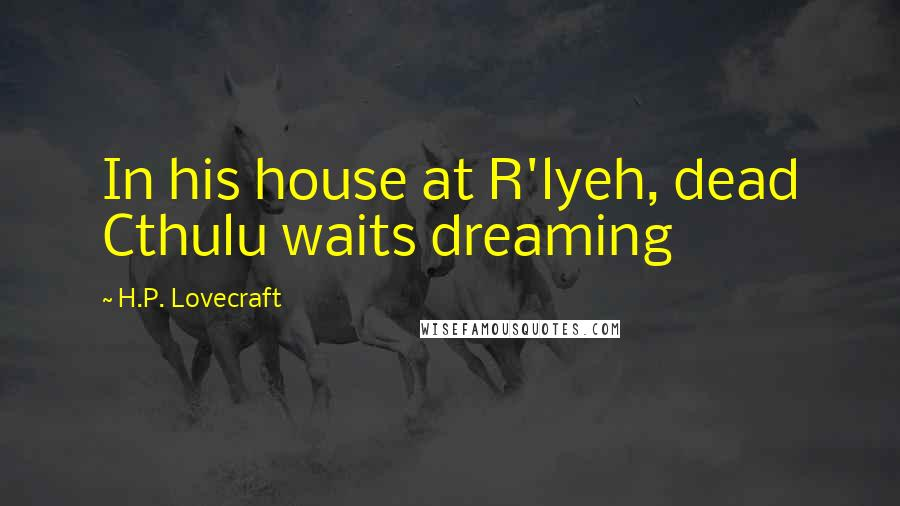 H.P. Lovecraft quotes: In his house at R'lyeh, dead Cthulu waits dreaming