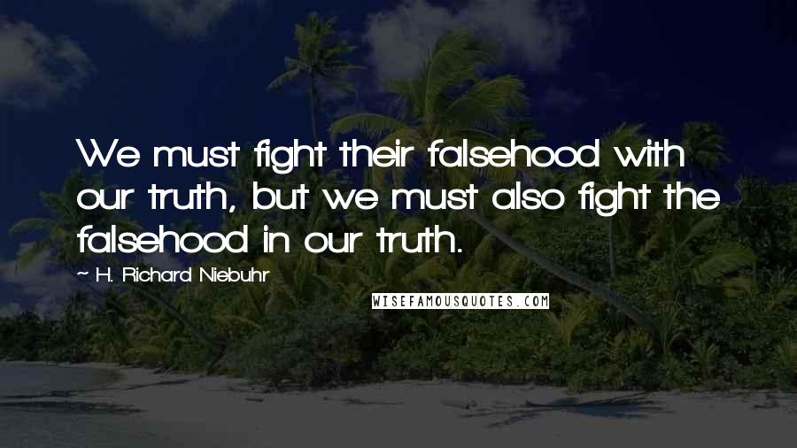 H. Richard Niebuhr quotes: We must fight their falsehood with our truth, but we must also fight the falsehood in our truth.