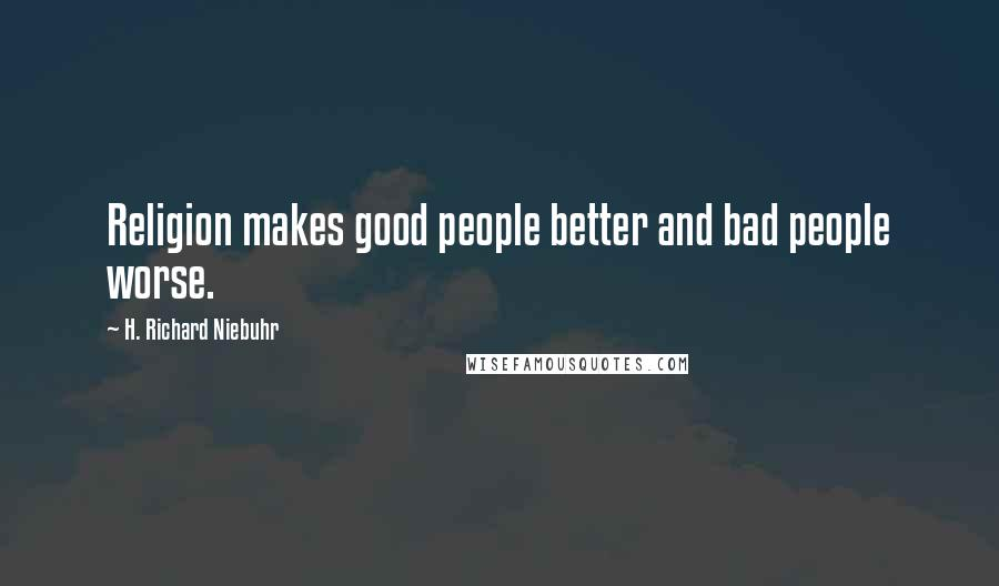 H. Richard Niebuhr quotes: Religion makes good people better and bad people worse.