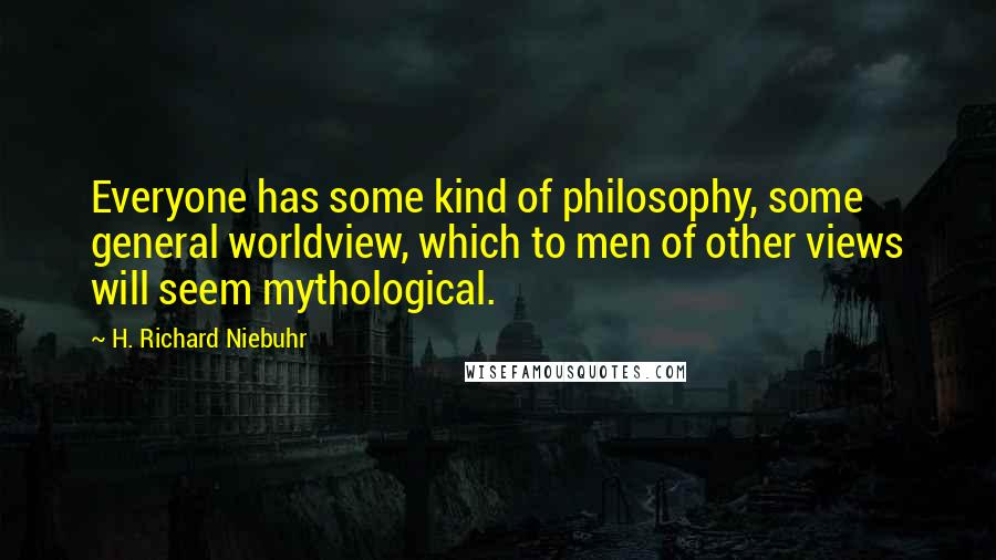 H. Richard Niebuhr quotes: Everyone has some kind of philosophy, some general worldview, which to men of other views will seem mythological.