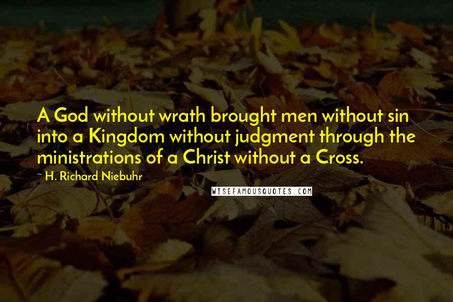 H. Richard Niebuhr quotes: A God without wrath brought men without sin into a Kingdom without judgment through the ministrations of a Christ without a Cross.