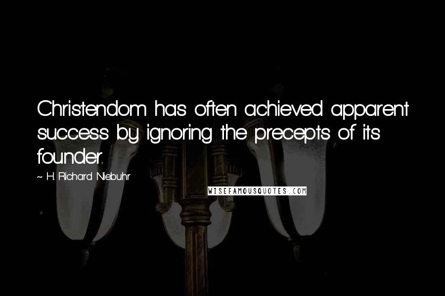H. Richard Niebuhr quotes: Christendom has often achieved apparent success by ignoring the precepts of its founder.