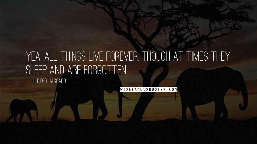 H. Rider Haggard quotes: Yea, all things live forever, though at times they sleep and are forgotten.