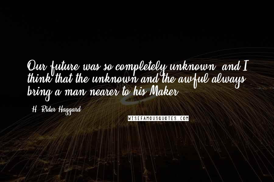 H. Rider Haggard quotes: Our future was so completely unknown, and I think that the unknown and the awful always bring a man nearer to his Maker.