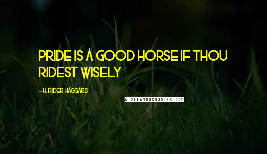 H. Rider Haggard quotes: Pride is a good horse if thou ridest wisely