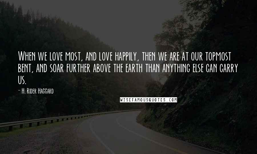 H. Rider Haggard quotes: When we love most, and love happily, then we are at our topmost bent, and soar further above the earth than anything else can carry us.
