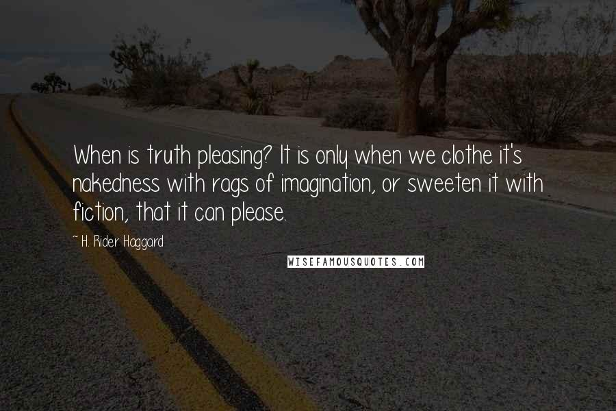 H. Rider Haggard quotes: When is truth pleasing? It is only when we clothe it's nakedness with rags of imagination, or sweeten it with fiction, that it can please.
