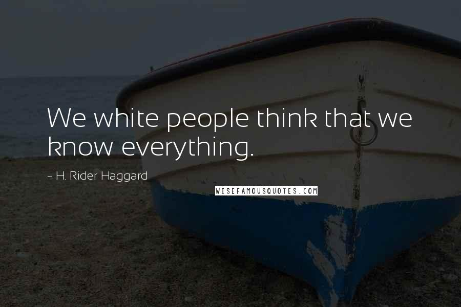 H. Rider Haggard quotes: We white people think that we know everything.