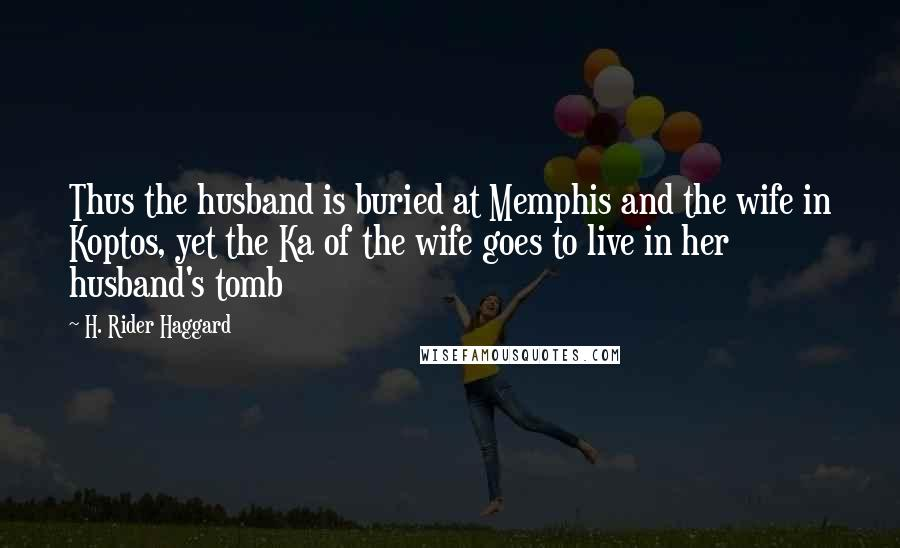 H. Rider Haggard quotes: Thus the husband is buried at Memphis and the wife in Koptos, yet the Ka of the wife goes to live in her husband's tomb