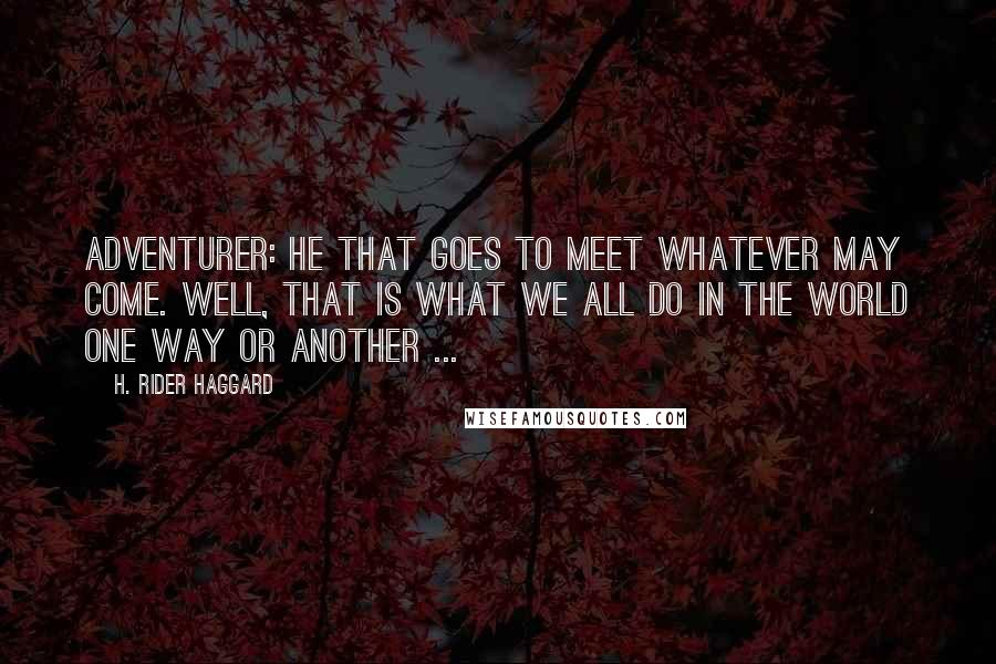 H. Rider Haggard quotes: Adventurer: he that goes to meet whatever may come. Well, that is what we all do in the world one way or another ...