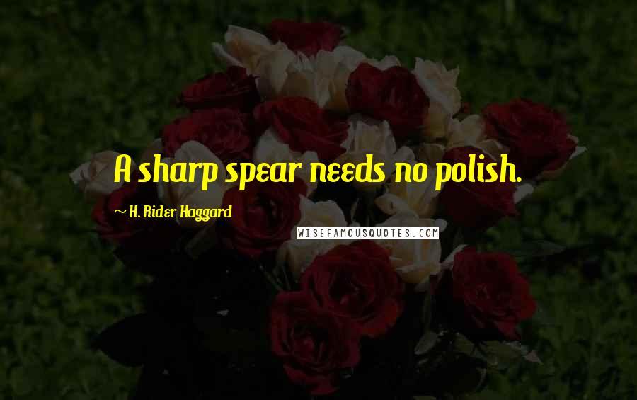 H. Rider Haggard quotes: A sharp spear needs no polish.