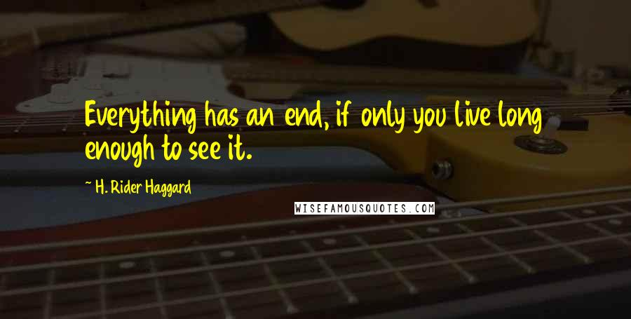 H. Rider Haggard quotes: Everything has an end, if only you live long enough to see it.