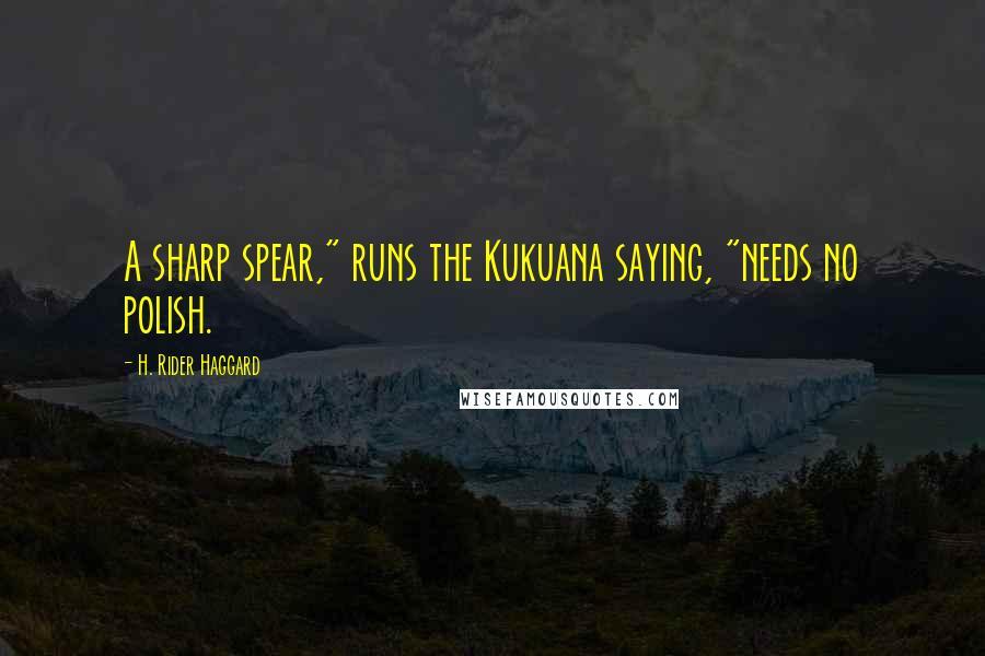 """H. Rider Haggard quotes: A sharp spear,"""" runs the Kukuana saying, """"needs no polish."""