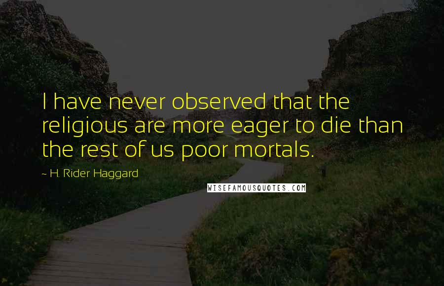 H. Rider Haggard quotes: I have never observed that the religious are more eager to die than the rest of us poor mortals.