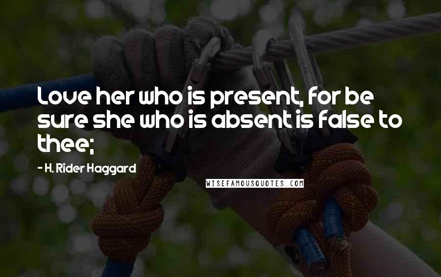 H. Rider Haggard quotes: Love her who is present, for be sure she who is absent is false to thee;