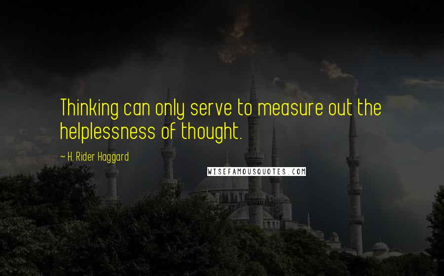 H. Rider Haggard quotes: Thinking can only serve to measure out the helplessness of thought.