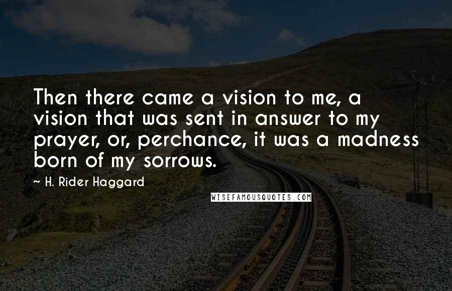 H. Rider Haggard quotes: Then there came a vision to me, a vision that was sent in answer to my prayer, or, perchance, it was a madness born of my sorrows.