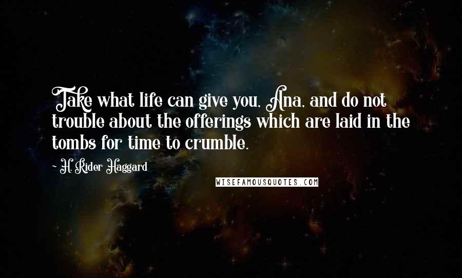 H. Rider Haggard quotes: Take what life can give you, Ana, and do not trouble about the offerings which are laid in the tombs for time to crumble.