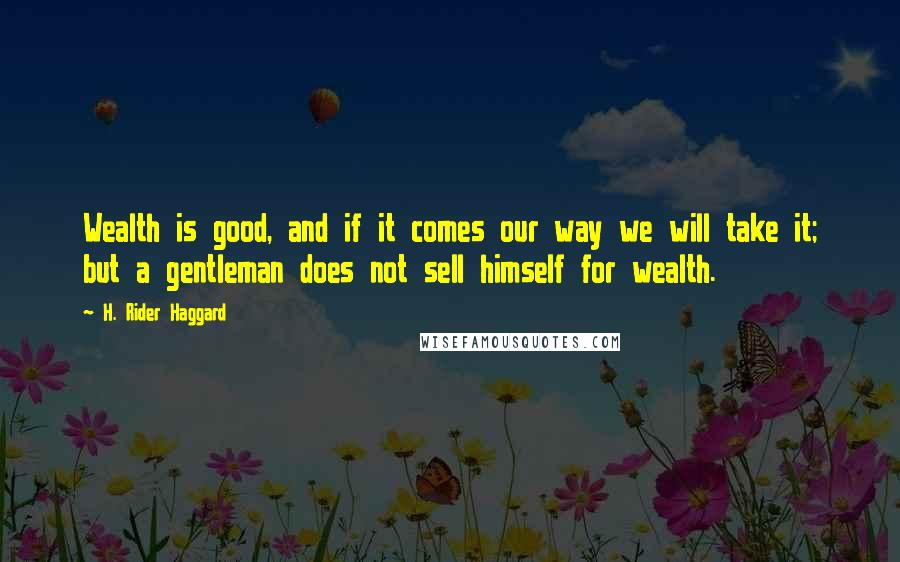 H. Rider Haggard quotes: Wealth is good, and if it comes our way we will take it; but a gentleman does not sell himself for wealth.