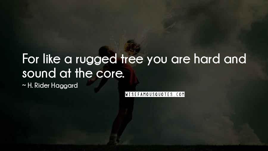 H. Rider Haggard quotes: For like a rugged tree you are hard and sound at the core.