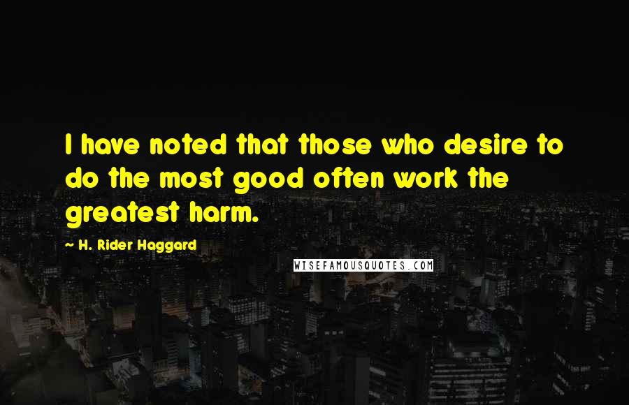 H. Rider Haggard quotes: I have noted that those who desire to do the most good often work the greatest harm.