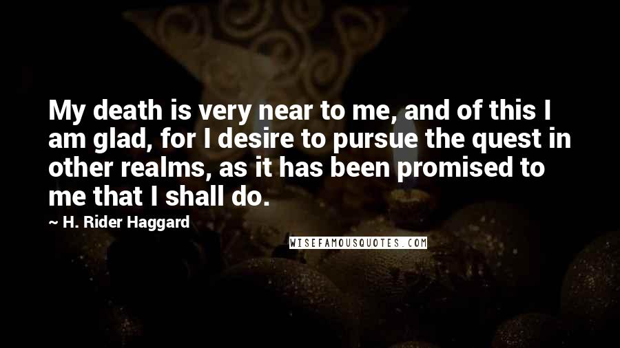 H. Rider Haggard quotes: My death is very near to me, and of this I am glad, for I desire to pursue the quest in other realms, as it has been promised to me