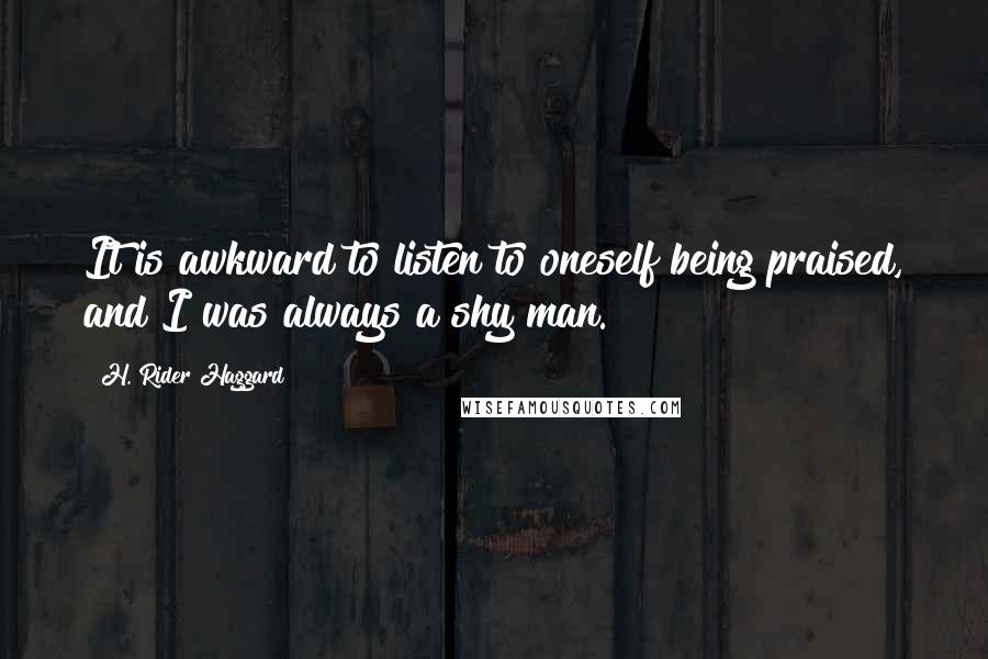 H. Rider Haggard quotes: It is awkward to listen to oneself being praised, and I was always a shy man.
