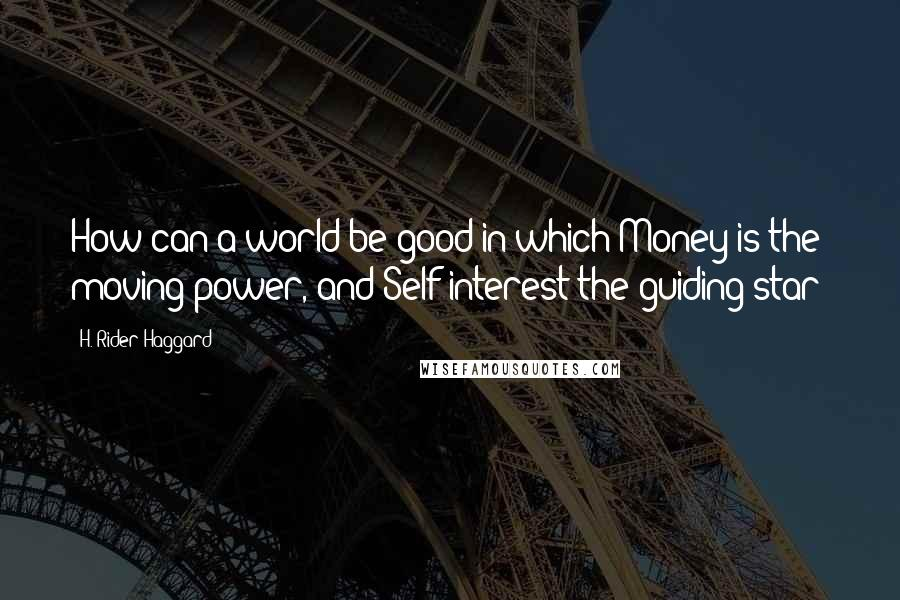 H. Rider Haggard quotes: How can a world be good in which Money is the moving power, and Self-interest the guiding star?
