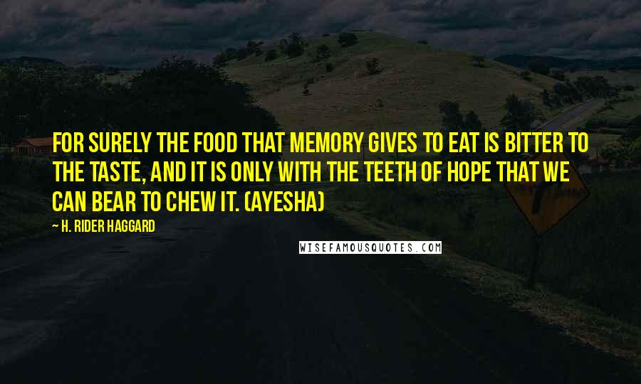 H. Rider Haggard quotes: For surely the food that memory gives to eat is bitter to the taste, and it is only with the teeth of hope that we can bear to chew it.