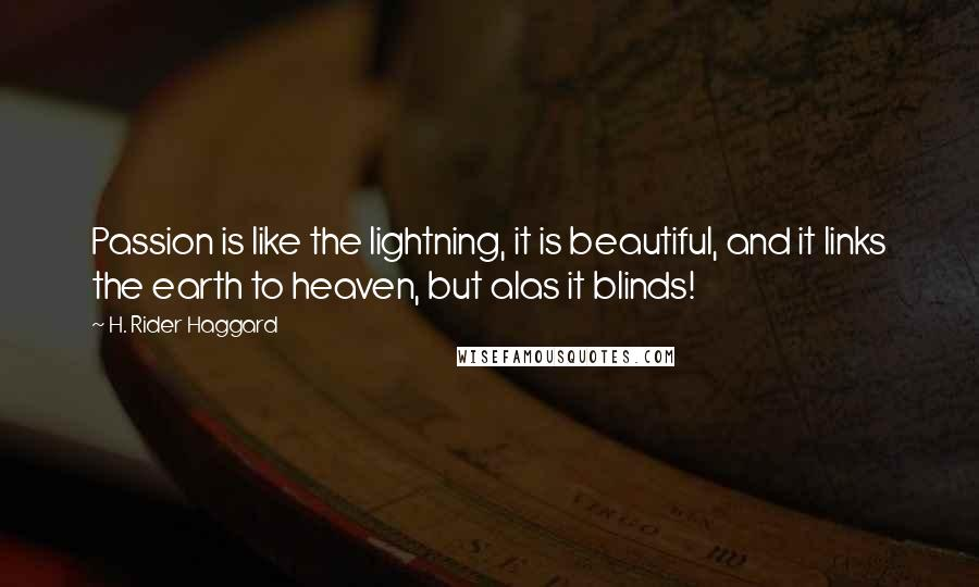 H. Rider Haggard quotes: Passion is like the lightning, it is beautiful, and it links the earth to heaven, but alas it blinds!
