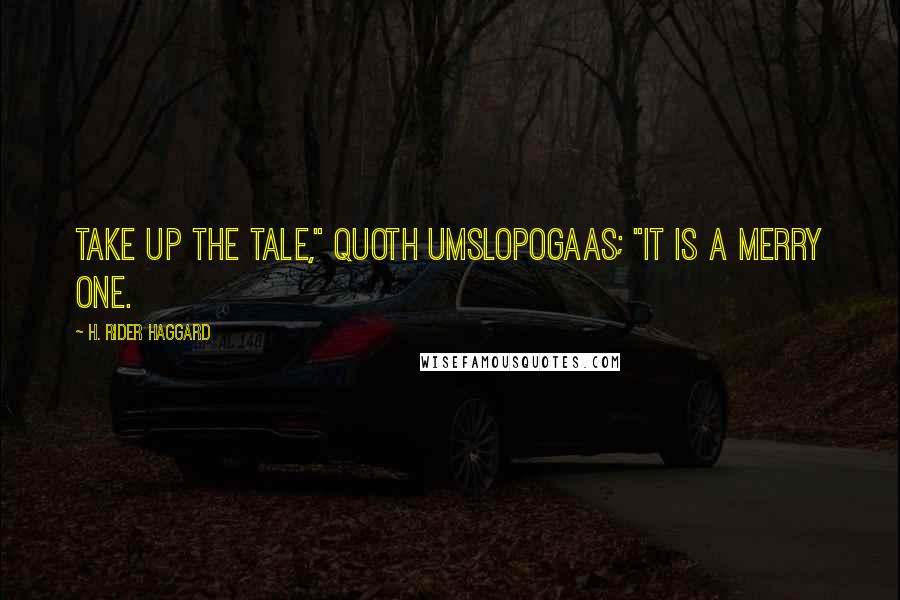 """H. Rider Haggard quotes: Take up the tale,"""" quoth Umslopogaas; """"it is a merry one."""