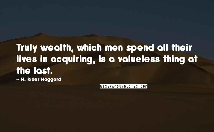 H. Rider Haggard quotes: Truly wealth, which men spend all their lives in acquiring, is a valueless thing at the last.