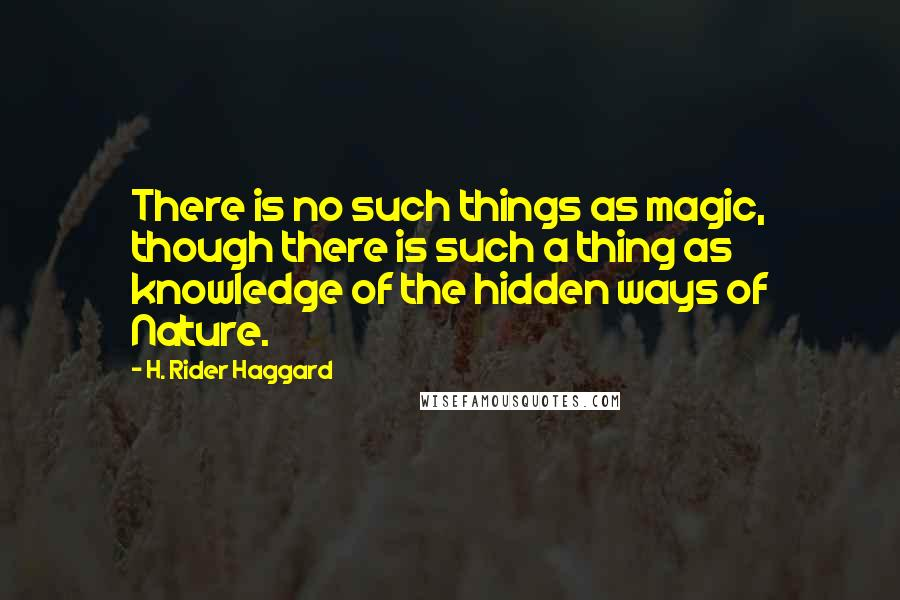 H. Rider Haggard quotes: There is no such things as magic, though there is such a thing as knowledge of the hidden ways of Nature.