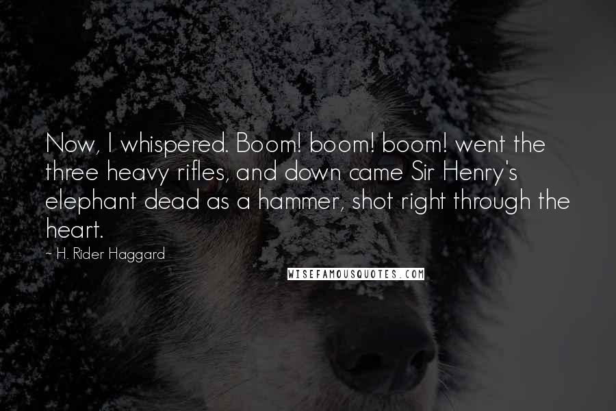 H. Rider Haggard quotes: Now, I whispered. Boom! boom! boom! went the three heavy rifles, and down came Sir Henry's elephant dead as a hammer, shot right through the heart.