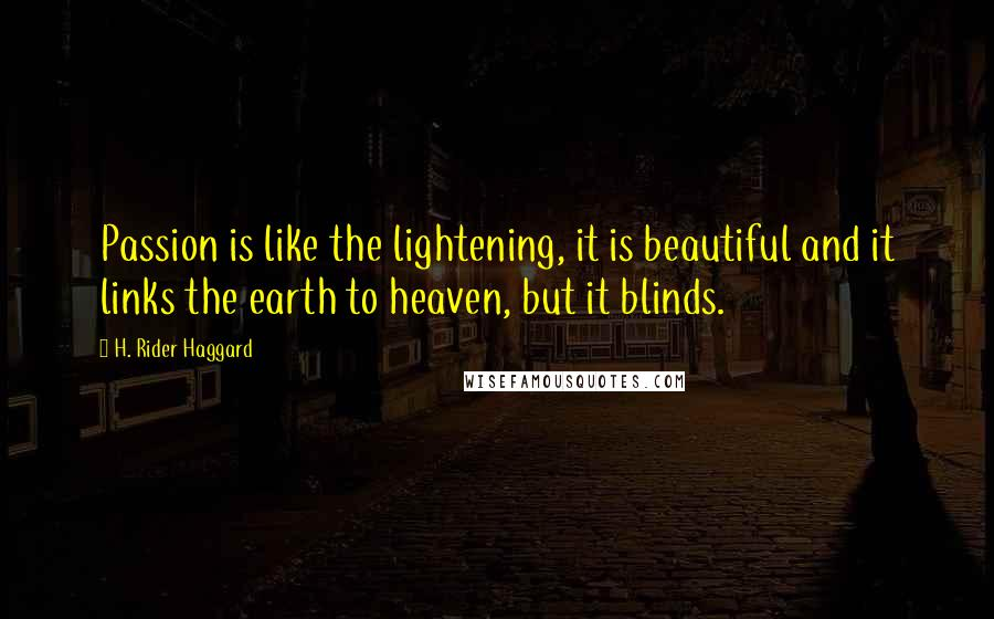 H. Rider Haggard quotes: Passion is like the lightening, it is beautiful and it links the earth to heaven, but it blinds.
