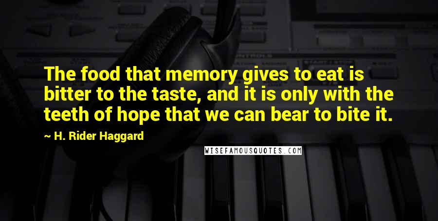H. Rider Haggard quotes: The food that memory gives to eat is bitter to the taste, and it is only with the teeth of hope that we can bear to bite it.